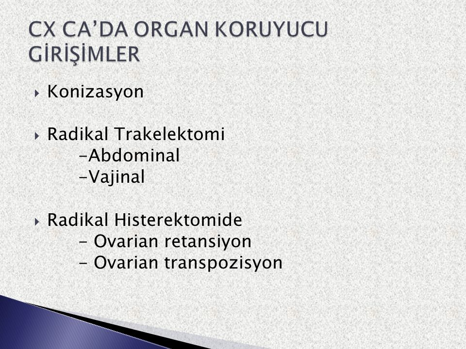  Konizasyon  Radikal Trakelektomi -Abdominal -Vajinal  Radikal Histerektomide - Ovarian retansiyon - Ovarian transpozisyon