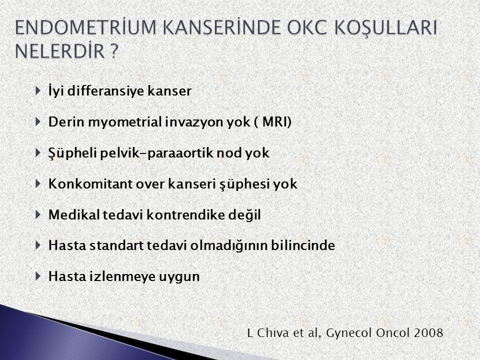  İyi differansiye kanser  Derin myometrial invazyon yok ( MRI)  Şüpheli pelvik-paraaortik nod yok  Konkomitant over kanseri şüphesi yok  Medikal