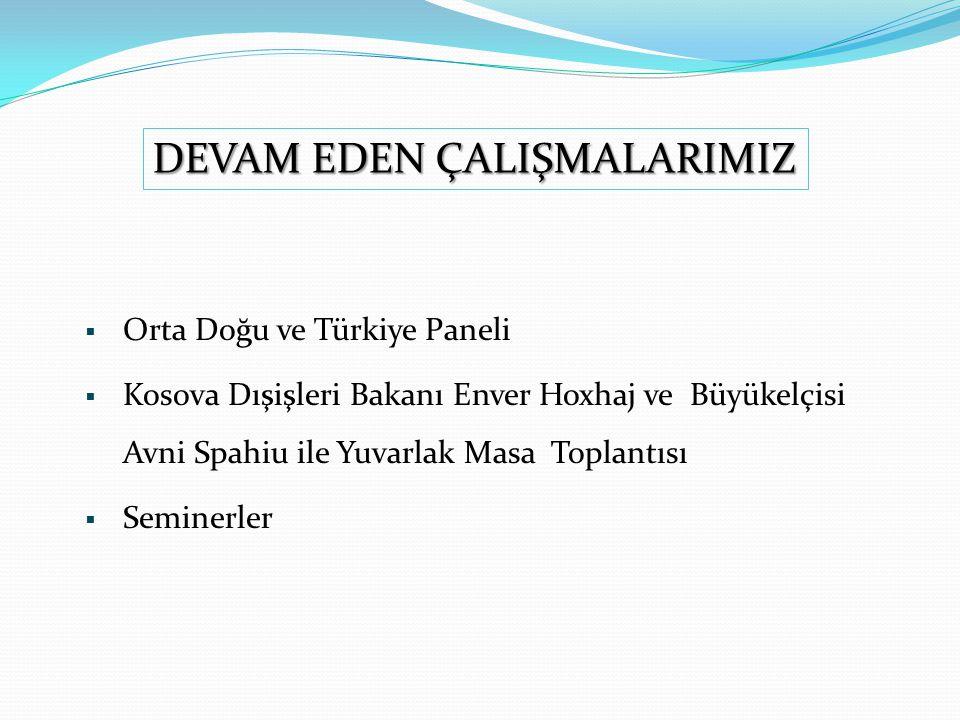  Orta Doğu ve Türkiye Paneli  Kosova Dışişleri Bakanı Enver Hoxhaj ve Büyükelçisi Avni Spahiu ile Yuvarlak Masa Toplantısı  Seminerler DEVAM EDEN ÇALIŞMALARIMIZ