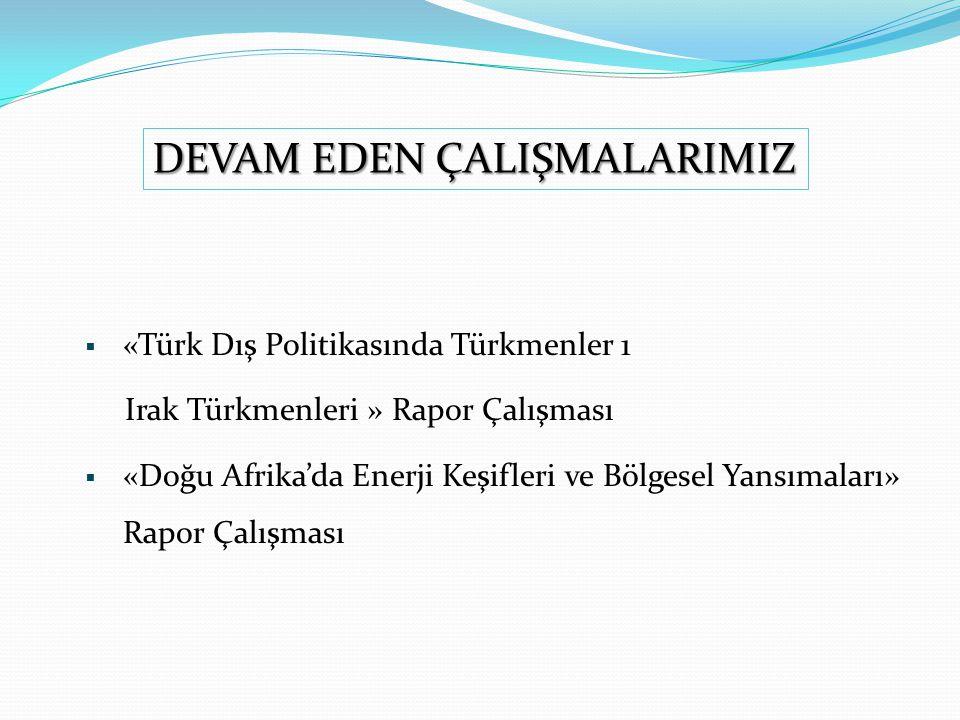  «Türk Dış Politikasında Türkmenler 1 Irak Türkmenleri » Rapor Çalışması  «Doğu Afrika'da Enerji Keşifleri ve Bölgesel Yansımaları» Rapor Çalışması DEVAM EDEN ÇALIŞMALARIMIZ