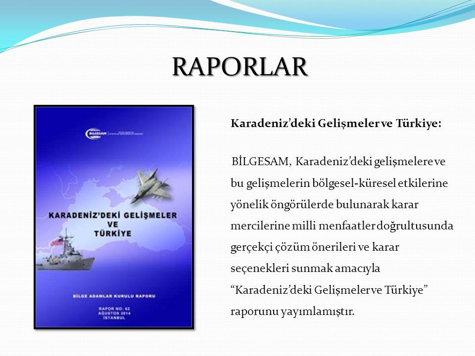 RAPORLAR Karadeniz'deki Gelişmeler ve Türkiye: BİLGESAM, Karadeniz'deki gelişmelere ve bu gelişmelerin bölgesel-küresel etkilerine yönelik öngörülerde bulunarak karar mercilerine milli menfaatler doğrultusunda gerçekçi çözüm önerileri ve karar seçenekleri sunmak amacıyla Karadeniz'deki Gelişmeler ve Türkiye raporunu yayımlamıştır.