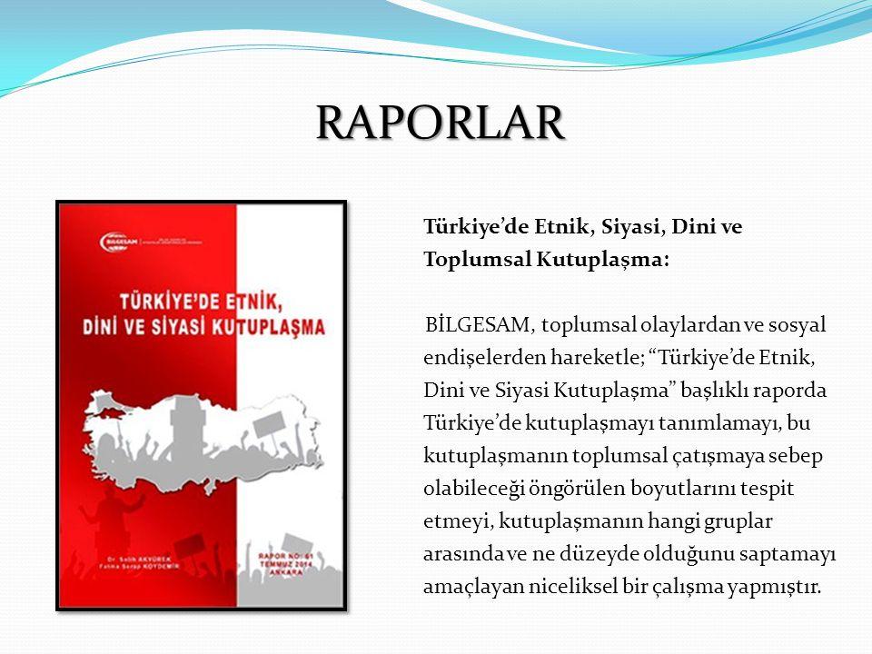 RAPORLAR Türkiye'de Etnik, Siyasi, Dini ve Toplumsal Kutuplaşma: BİLGESAM, toplumsal olaylardan ve sosyal endişelerden hareketle; Türkiye'de Etnik, Dini ve Siyasi Kutuplaşma başlıklı raporda Türkiye'de kutuplaşmayı tanımlamayı, bu kutuplaşmanın toplumsal çatışmaya sebep olabileceği öngörülen boyutlarını tespit etmeyi, kutuplaşmanın hangi gruplar arasında ve ne düzeyde olduğunu saptamayı amaçlayan niceliksel bir çalışma yapmıştır.
