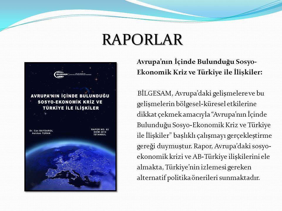 RAPORLAR Avrupa'nın İçinde Bulunduğu Sosyo- Ekonomik Kriz ve Türkiye ile İlişkiler: BİLGESAM, Avrupa'daki gelişmelere ve bu gelişmelerin bölgesel-küresel etkilerine dikkat çekmek amacıyla Avrupa'nın İçinde Bulunduğu Sosyo-Ekonomik Kriz ve Türkiye ile İlişkiler başlıklı çalışmayı gerçekleştirme gereği duymuştur.
