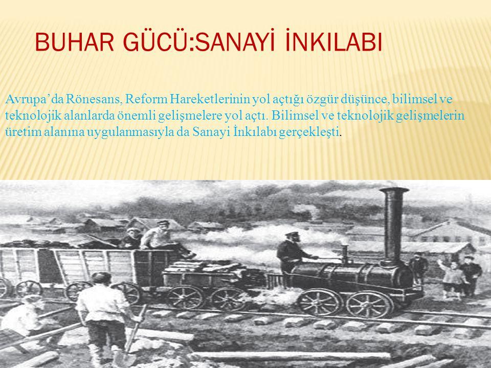 BUHAR GÜCÜ:SANAYİ İNKILABI Avrupa'da Rönesans, Reform Hareketlerinin yol açtığı özgür düşünce, bilimsel ve teknolojik alanlarda önemli gelişmelere yol açtı.