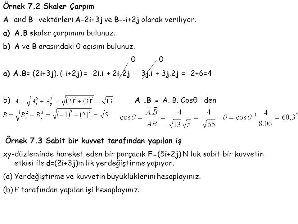 Örnek 7.2 Skaler Çarpım A and B vektörleri A=2i+3j ve B=-i+2j olarak veriliyor. a)A.B skaler çarpımını bulunuz. b)A ve B arasındaki θ açısını bulunuz.