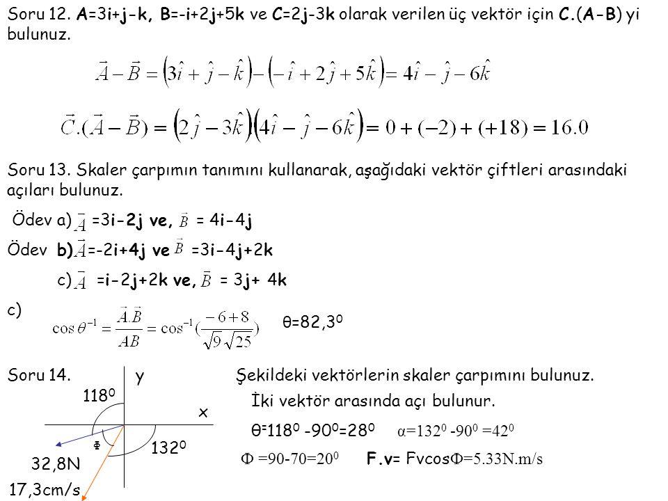 Soru 12. A=3i+j-k, B=-i+2j+5k ve C=2j-3k olarak verilen üç vektör için C.(A-B) yi bulunuz. Soru 13. Skaler çarpımın tanımını kullanarak, aşağıdaki vek