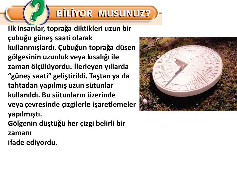 İlk insanlar, toprağa diktikleri uzun bir çubuğu güneş saati olarak kullanmışlardı. Çubuğun toprağa düşen gölgesinin uzunluk veya kısalığı ile zaman ö