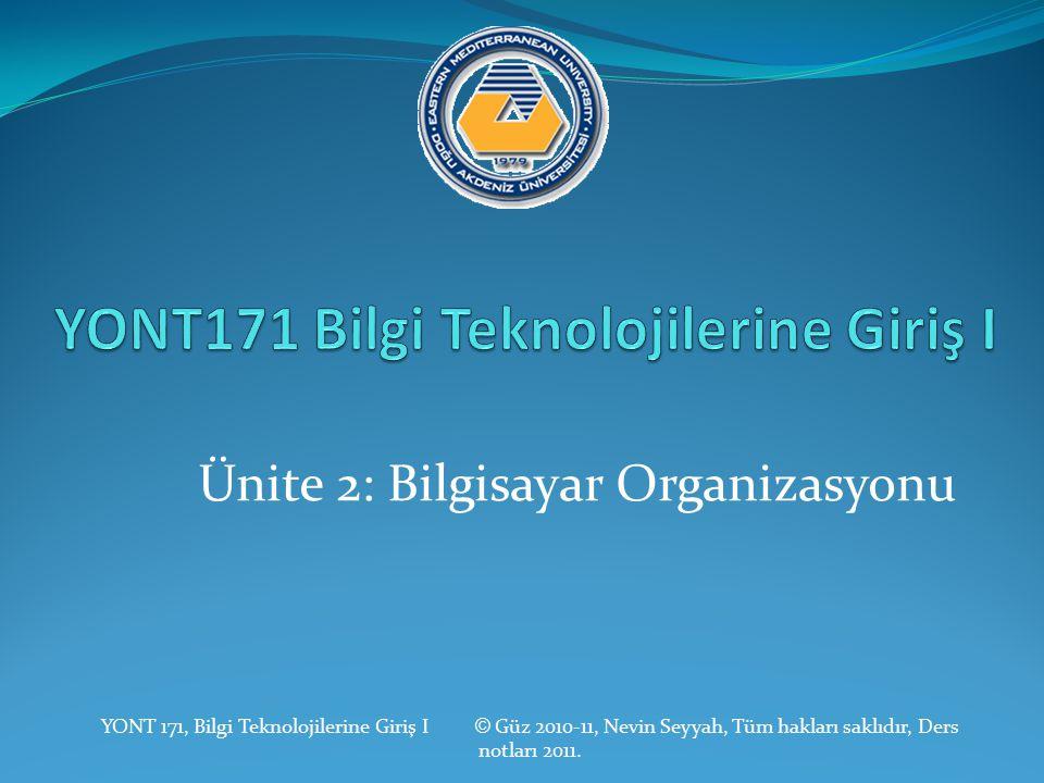 Ünite 2: Bilgisayar Organizasyonu YONT 171, Bilgi Teknolojilerine Giriş I © Güz 2010-11, Nevin Seyyah, Tüm hakları saklıdır, Ders notları 2011.