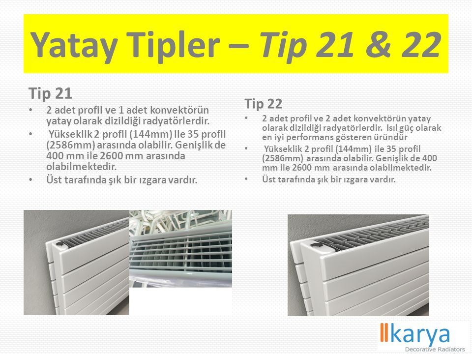 Yatay Tipler – Tip 21 & 22 Tip 21 2 adet profil ve 1 adet konvektörün yatay olarak dizildiği radyatörlerdir. Yükseklik 2 profil (144mm) ile 35 profil