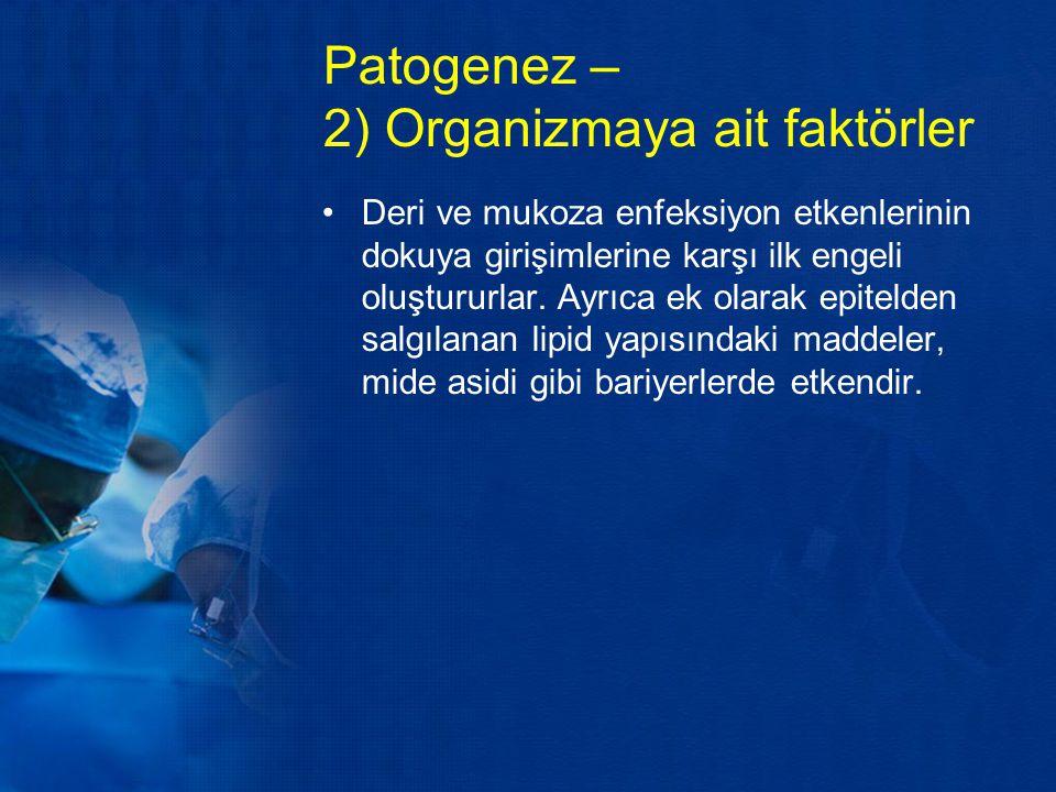 Patogenez – 2) Organizmaya ait faktörler Deri ve mukoza enfeksiyon etkenlerinin dokuya girişimlerine karşı ilk engeli oluştururlar. Ayrıca ek olarak e