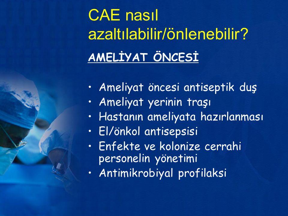 CAE nasıl azaltılabilir/önlenebilir? AMELİYAT ÖNCESİ Ameliyat öncesi antiseptik duş Ameliyat yerinin traşı Hastanın ameliyata hazırlanması El/önkol an