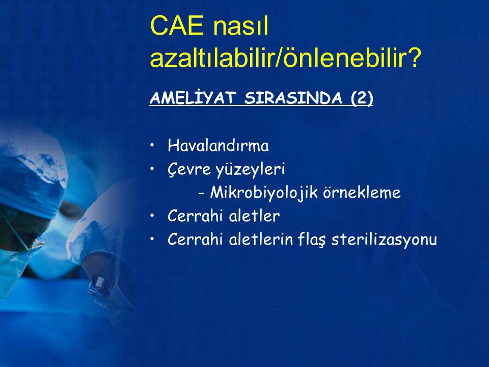 CAE nasıl azaltılabilir/önlenebilir? AMELİYAT SIRASINDA (2) Havalandırma Çevre yüzeyleri - Mikrobiyolojik örnekleme Cerrahi aletler Cerrahi aletlerin