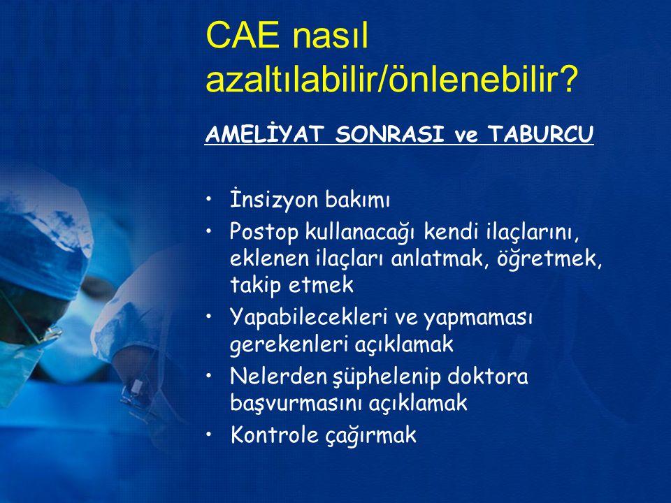 CAE nasıl azaltılabilir/önlenebilir? AMELİYAT SONRASI ve TABURCU İnsizyon bakımı Postop kullanacağı kendi ilaçlarını, eklenen ilaçları anlatmak, öğret
