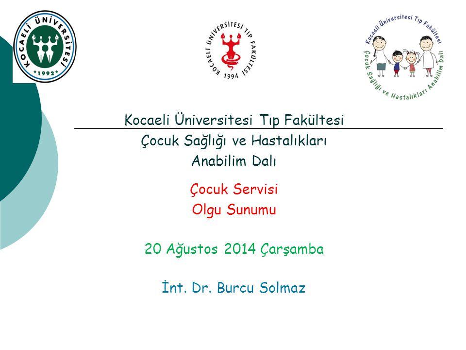 Kocaeli Üniversitesi Tıp Fakültesi Çocuk Sağlığı ve Hastalıkları Anabilim Dalı Çocuk Servisi Olgu Sunumu 20 Ağustos 2014 Çarşamba İnt.
