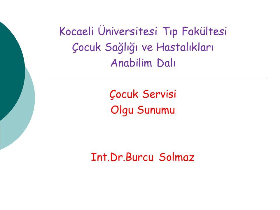 Kocaeli Üniversitesi Tıp Fakültesi Çocuk Sağlığı ve Hastalıkları Anabilim Dalı Çocuk Servisi Olgu Sunumu Int.Dr.Burcu Solmaz