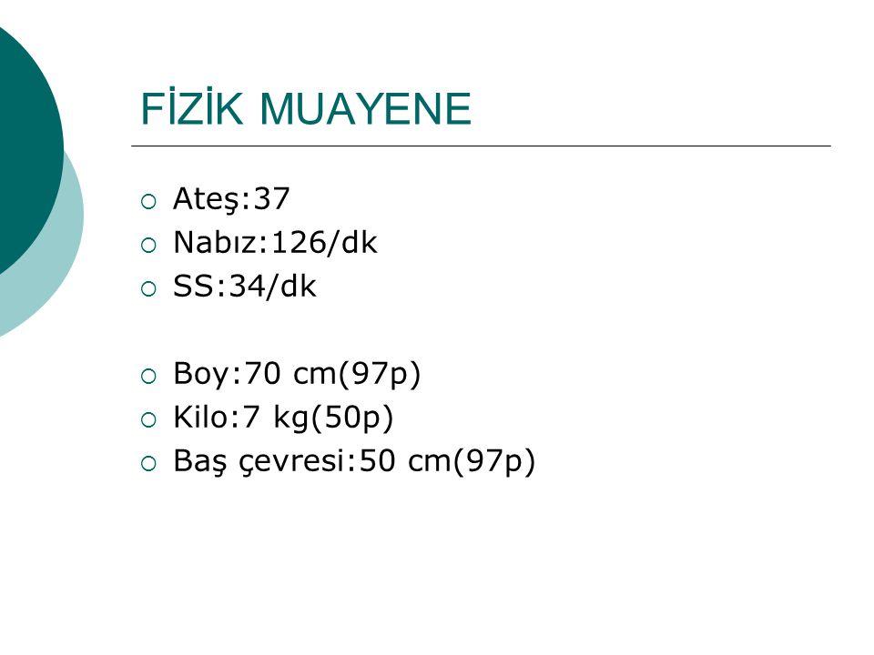 FİZİK MUAYENE  Ateş:37  Nabız:126/dk  SS:34/dk  Boy:70 cm(97p)  Kilo:7 kg(50p)  Baş çevresi:50 cm(97p)