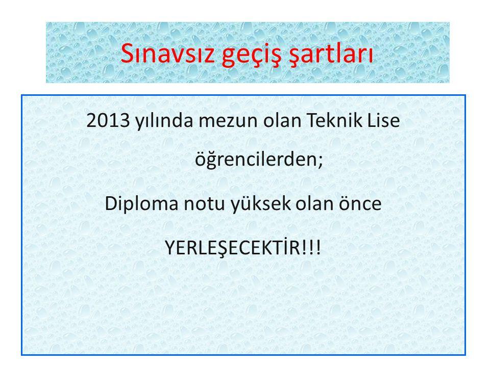 Sınavsız geçiş şartları 2013 yılında mezun olan Teknik Lise öğrencilerden; Diploma notu yüksek olan önce YERLEŞECEKTİR!!!