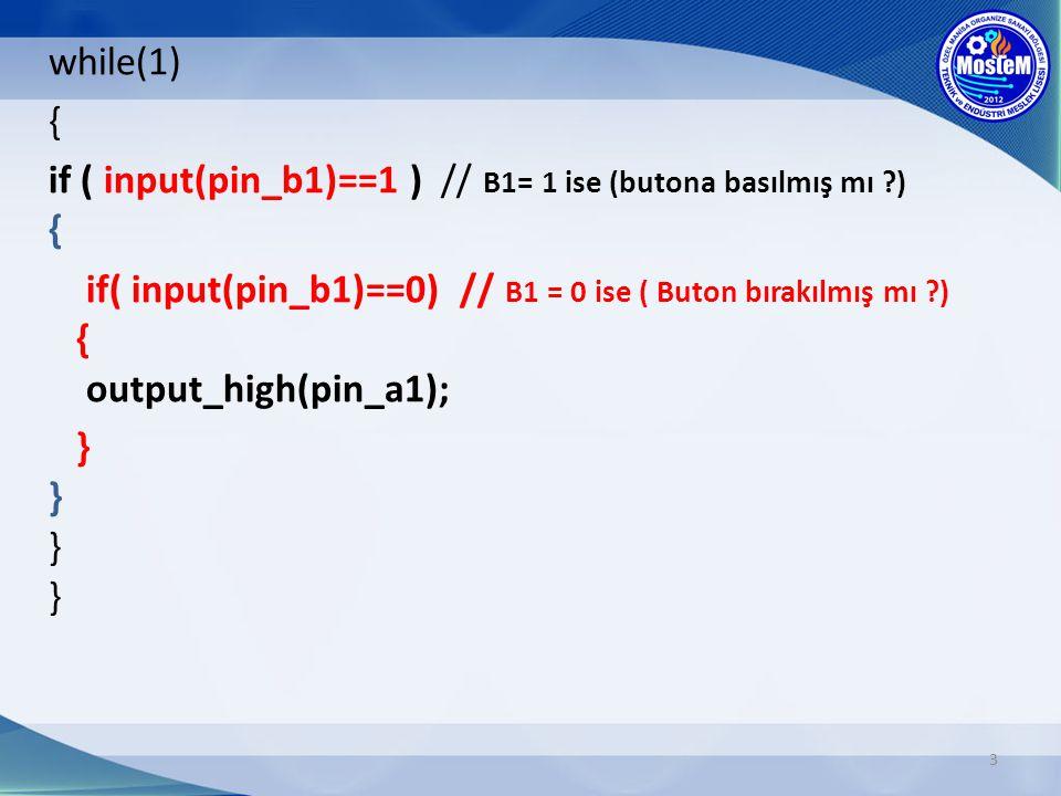 3 while(1) { if ( input(pin_b1)==1 ) // B1= 1 ise (butona basılmış mı ?) { if( input(pin_b1)==0) // B1 = 0 ise ( Buton bırakılmış mı ?) { output_high(