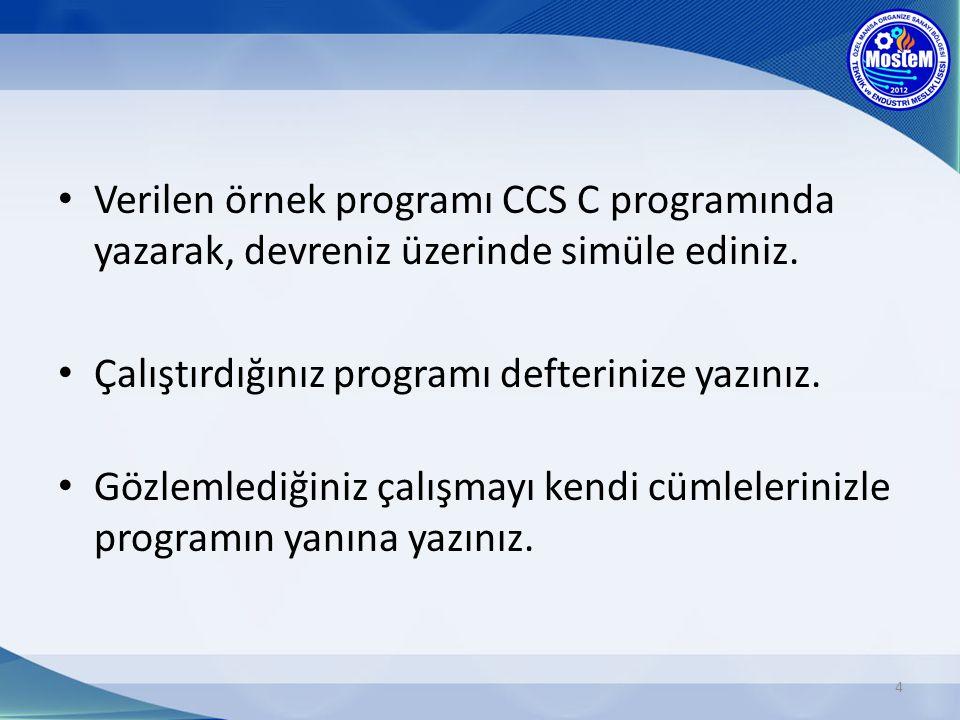 Verilen örnek programı CCS C programında yazarak, devreniz üzerinde simüle ediniz. Çalıştırdığınız programı defterinize yazınız. Gözlemlediğiniz çalış