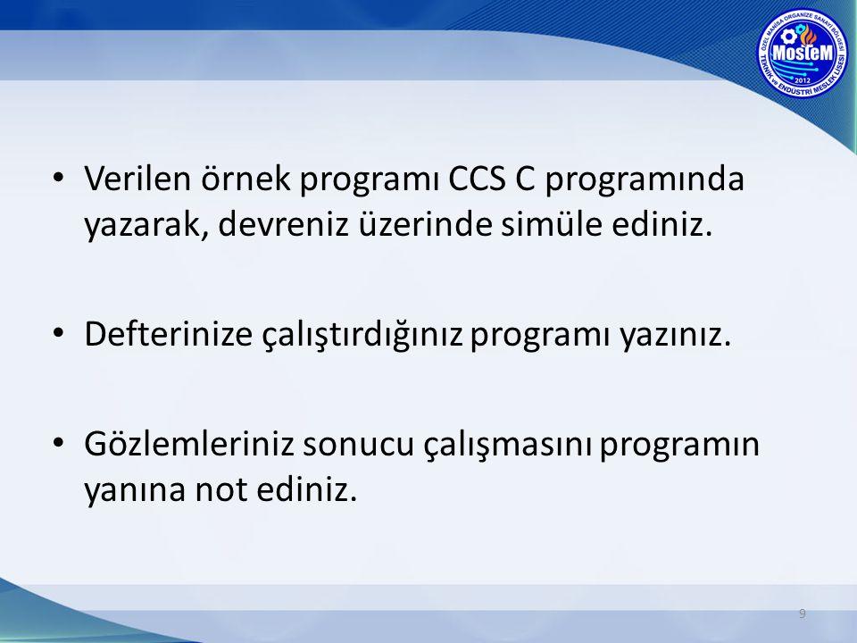 Verilen örnek programı CCS C programında yazarak, devreniz üzerinde simüle ediniz. Defterinize çalıştırdığınız programı yazınız. Gözlemleriniz sonucu