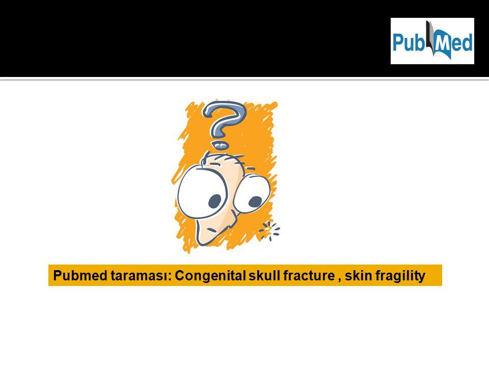 Pubmed taraması: Congenital skull fracture, skin fragility