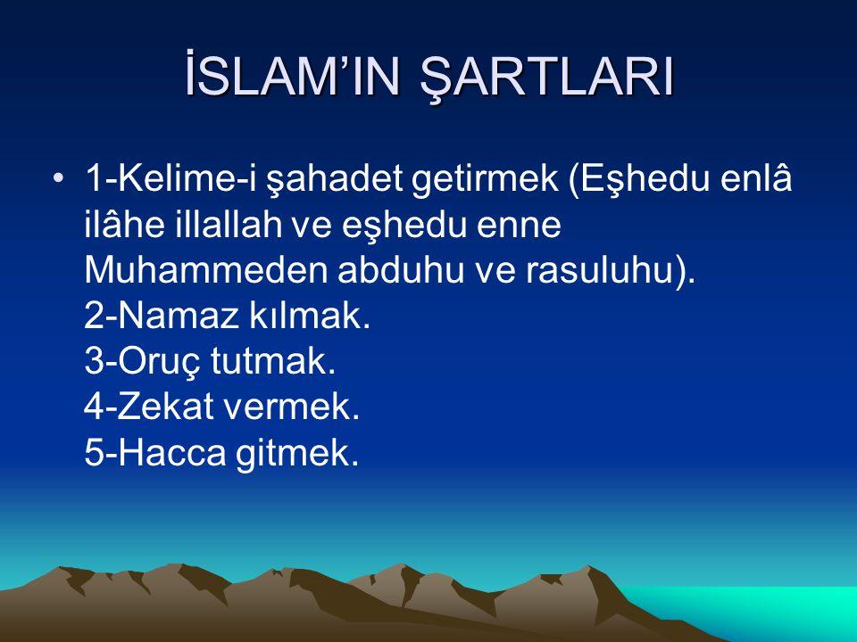 İSLAM'IN ŞARTLARI 1-Kelime-i şahadet getirmek (Eşhedu enlâ ilâhe illallah ve eşhedu enne Muhammeden abduhu ve rasuluhu). 2-Namaz kılmak. 3-Oruç tutmak