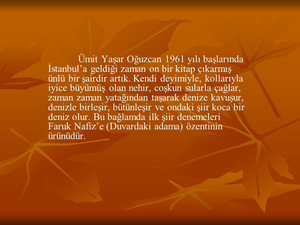 Ümit Yaşar Oğuzcan 1961 yılı başlarında İstanbul'a geldiği zaman on bir kitap çıkarmış ünlü bir şairdir artık. Kendi deyimiyle, kollarıyla iyice büyüm