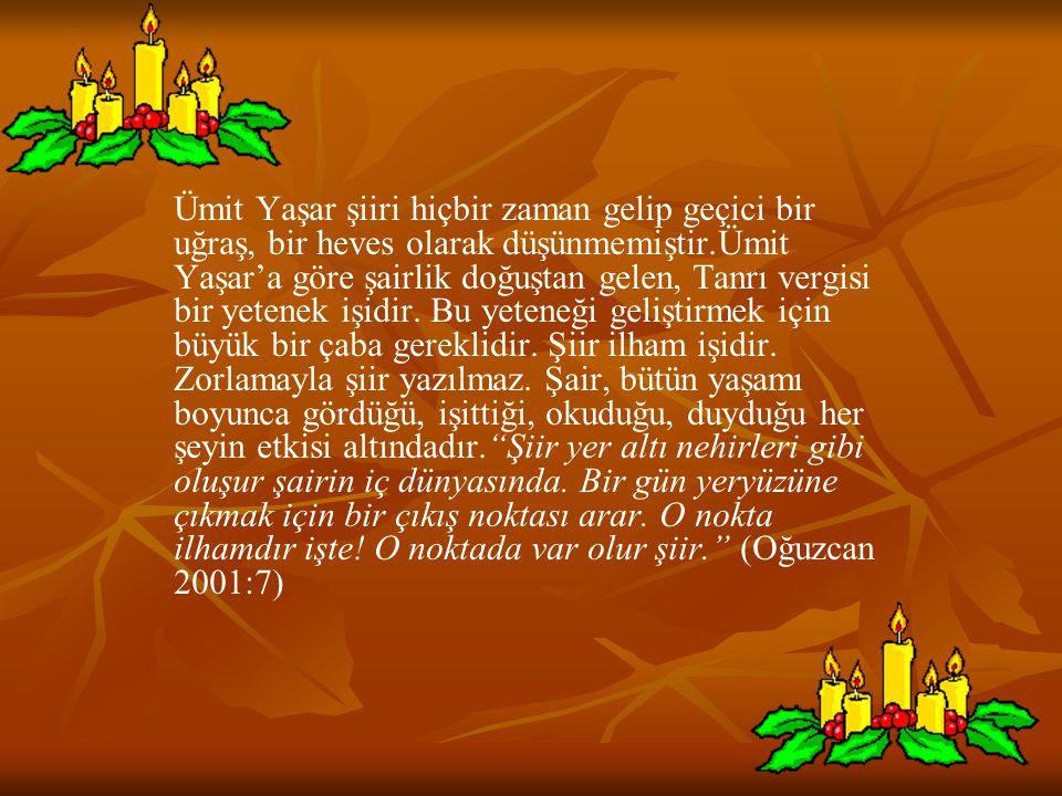 Ümit Yaşar şiiri hiçbir zaman gelip geçici bir uğraş, bir heves olarak düşünmemiştir.Ümit Yaşar'a göre şairlik doğuştan gelen, Tanrı vergisi bir yeten