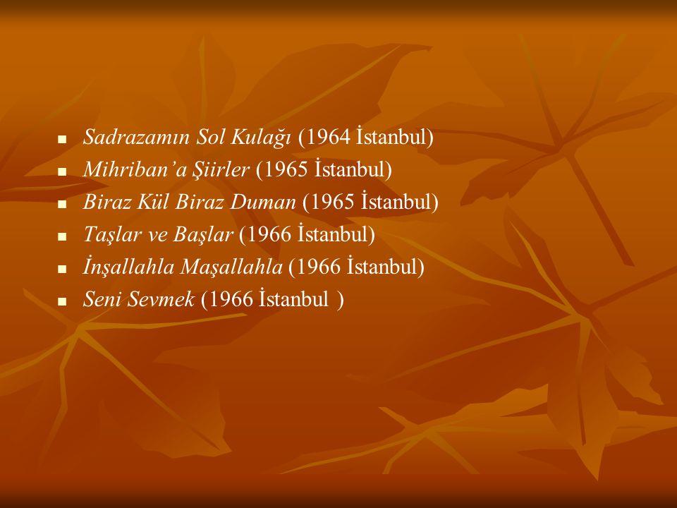 Sadrazamın Sol Kulağı (1964 İstanbul) Mihriban'a Şiirler (1965 İstanbul) Biraz Kül Biraz Duman (1965 İstanbul) Taşlar ve Başlar (1966 İstanbul) İnşall