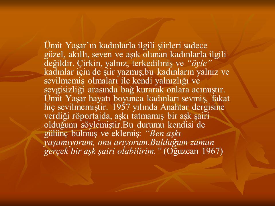 """Ümit Yaşar'ın kadınlarla ilgili şiirleri sadece güzel, akıllı, seven ve aşık olunan kadınlarla ilgili değildir. Çirkin, yalnız, terkedilmiş ve """"öyle"""""""