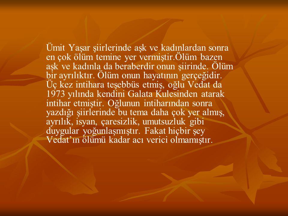 Ümit Yaşar şiirlerinde aşk ve kadınlardan sonra en çok ölüm temine yer vermiştir.Ölüm bazen aşk ve kadınla da beraberdir onun şiirinde. Ölüm bir ayrıl