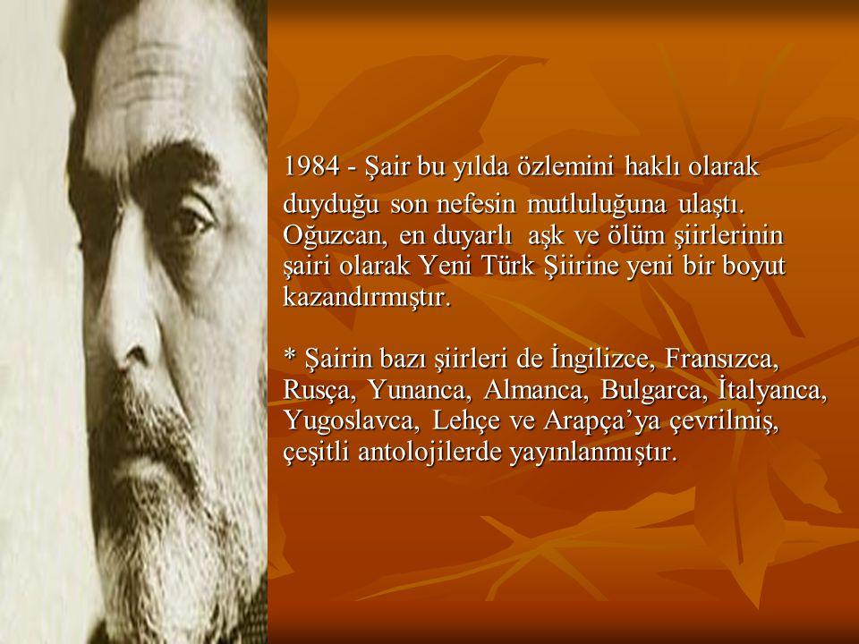 1984 - Şair bu yılda özlemini haklı olarak duyduğu son nefesin mutluluğuna ulaştı. Oğuzcan, en duyarlı aşk ve ölüm şiirlerinin şairi olarak Yeni Türk