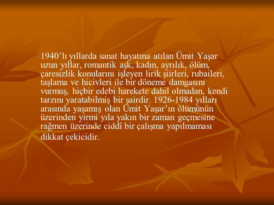 1940'lı yıllarda sanat hayatına atılan Ümit Yaşar uzun yıllar, romantik aşk, kadın, ayrılık, ölüm, çaresizlik konularını işleyen lirik şiirleri, rubai