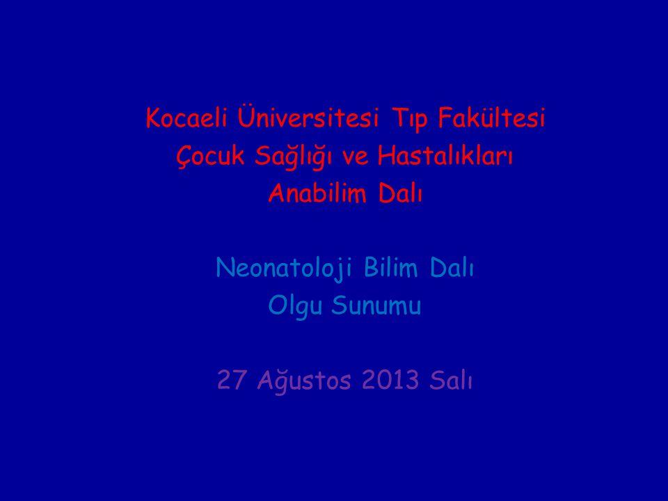 Kocaeli Üniversitesi Tıp Fakültesi Çocuk Sağlığı ve Hastalıkları Anabilim Dalı Neonatoloji Bilim Dalı Olgu Sunumu 27 Ağustos 2013 Salı