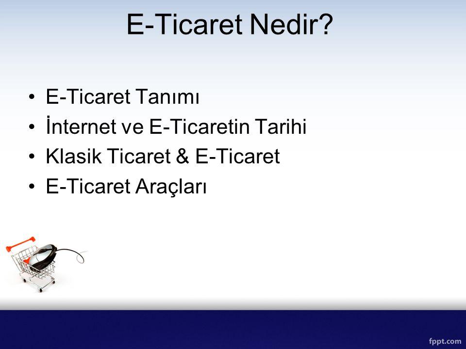 E-Ticaret Nedir? E-Ticaret Tanımı İnternet ve E-Ticaretin Tarihi Klasik Ticaret & E-Ticaret E-Ticaret Araçları