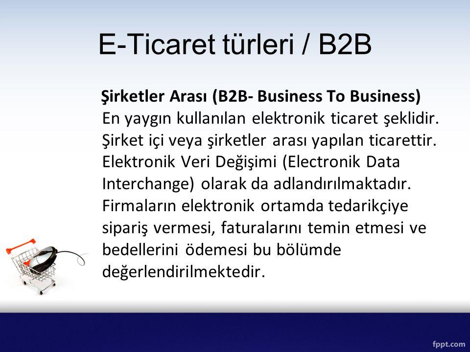 E-Ticaret türleri / B2B Şirketler Arası (B2B- Business To Business) En yaygın kullanılan elektronik ticaret şeklidir. Şirket içi veya şirketler arası