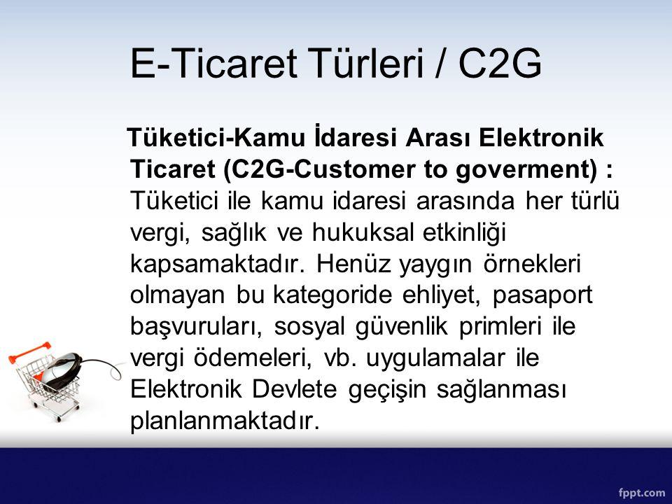 E-Ticaret Türleri / C2G Tüketici-Kamu İdaresi Arası Elektronik Ticaret (C2G-Customer to goverment) : Tüketici ile kamu idaresi arasında her türlü verg