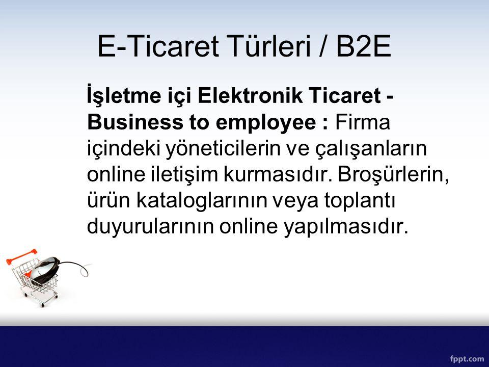 E-Ticaret Türleri / B2E İşletme içi Elektronik Ticaret - Business to employee : Firma içindeki yöneticilerin ve çalışanların online iletişim kurmasıdı