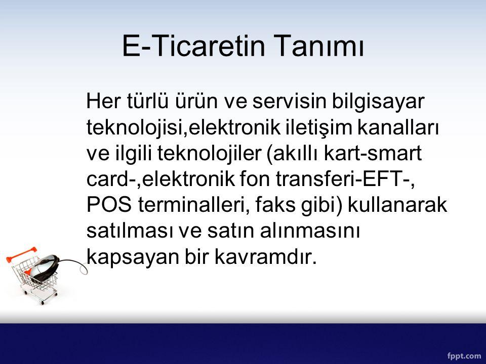 E-Ticaretin Tanımı Her türlü ürün ve servisin bilgisayar teknolojisi,elektronik iletişim kanalları ve ilgili teknolojiler (akıllı kart-smart card-,ele