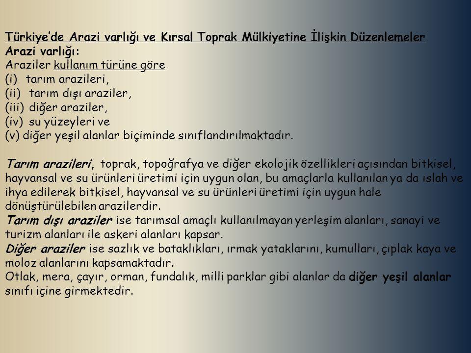 Türkiye'de Arazi varlığı ve Kırsal Toprak Mülkiyetine İlişkin Düzenlemeler Arazi varlığı: Araziler kullanım türüne göre (i)tarım arazileri, (ii) tarım dışı araziler, (iii) diğer araziler, (iv) su yüzeyleri ve (v) diğer yeşil alanlar biçiminde sınıflandırılmaktadır.