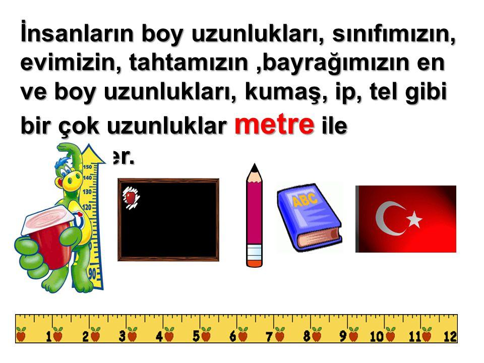 İnsanların boy uzunlukları, sınıfımızın, evimizin, tahtamızın,bayrağımızın en ve boy uzunlukları, kumaş, ip, tel gibi bir çok uzunluklar metre ile ölç