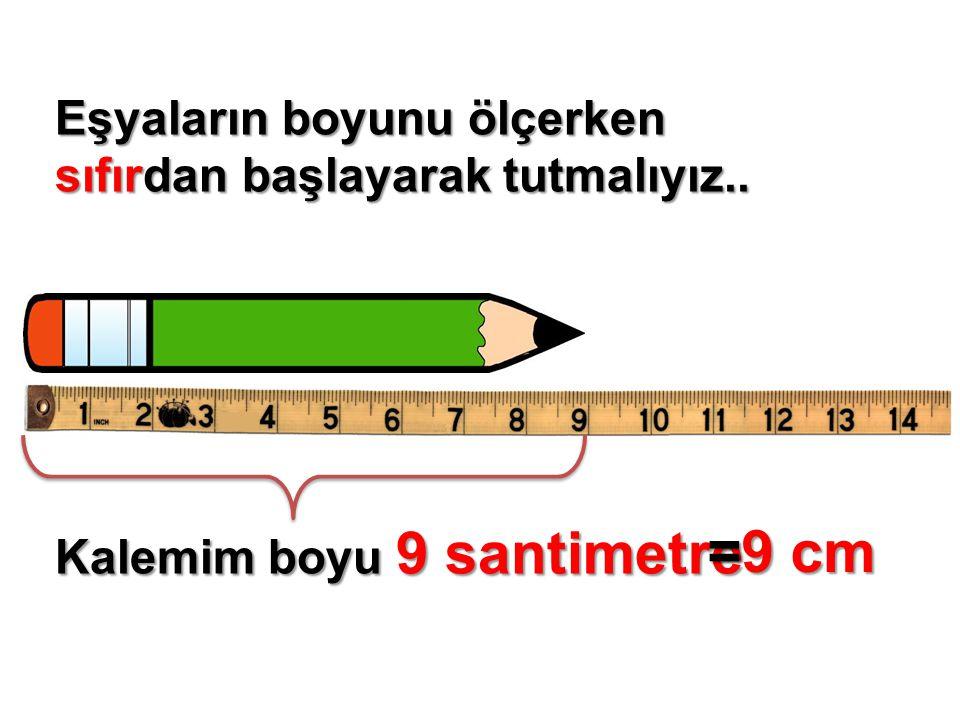 Eşyaların boyunu ölçerken sıfırdan başlayarak tutmalıyız.. Kalemim boyu 9 santimetre =9 cm