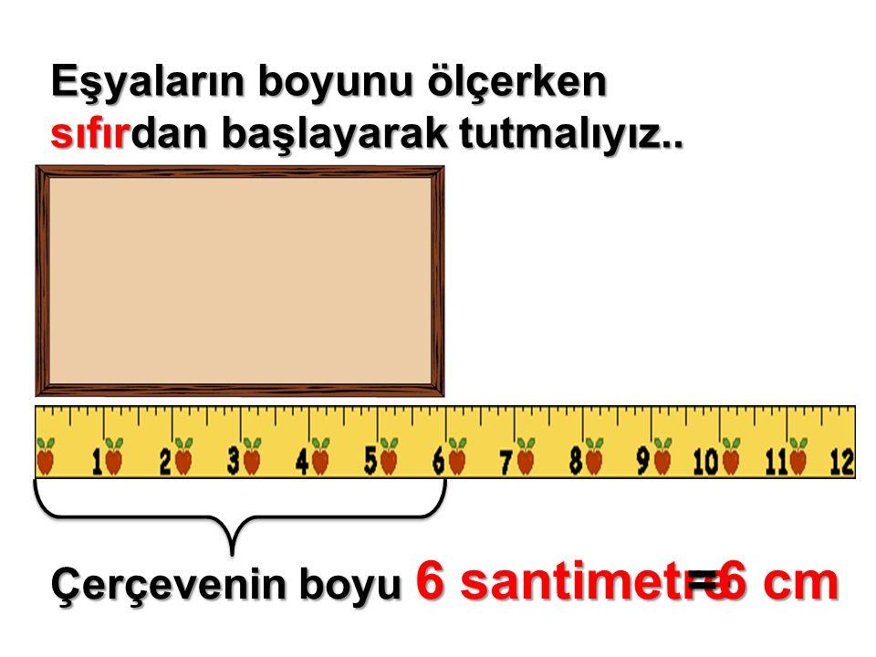 Eşyaların boyunu ölçerken sıfırdan başlayarak tutmalıyız.. Çerçevenin boyu 6 santimetre =6 cm