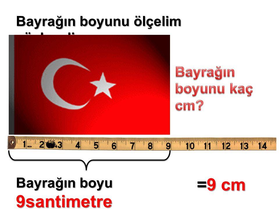 Bayrağın boyunu ölçelim söyleyelim Bayrağın boyu 9santimetre =9 cm