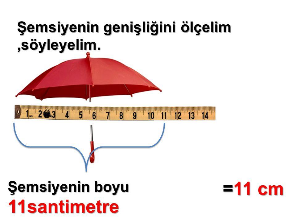 Şemsiyenin genişliğini ölçelim,söyleyelim. Şemsiyenin boyu 11santimetre =11 cm