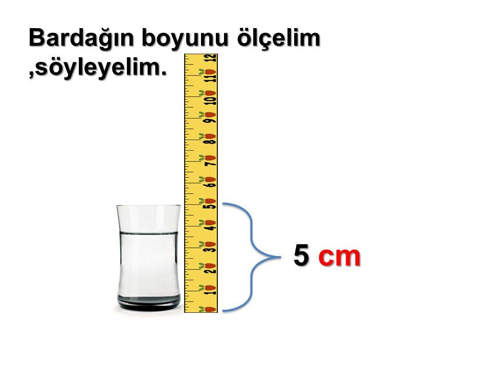 Bardağın boyunu ölçelim,söyleyelim. 5 cm