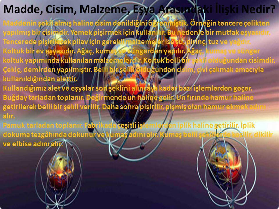 Madde, Cisim, Malzeme, Eşya Arasındaki İlişki Nedir? Maddenin şekil almış haline cisim denildiğini öğrenmiştik. Örneğin tencere çelikten yapılmış bir