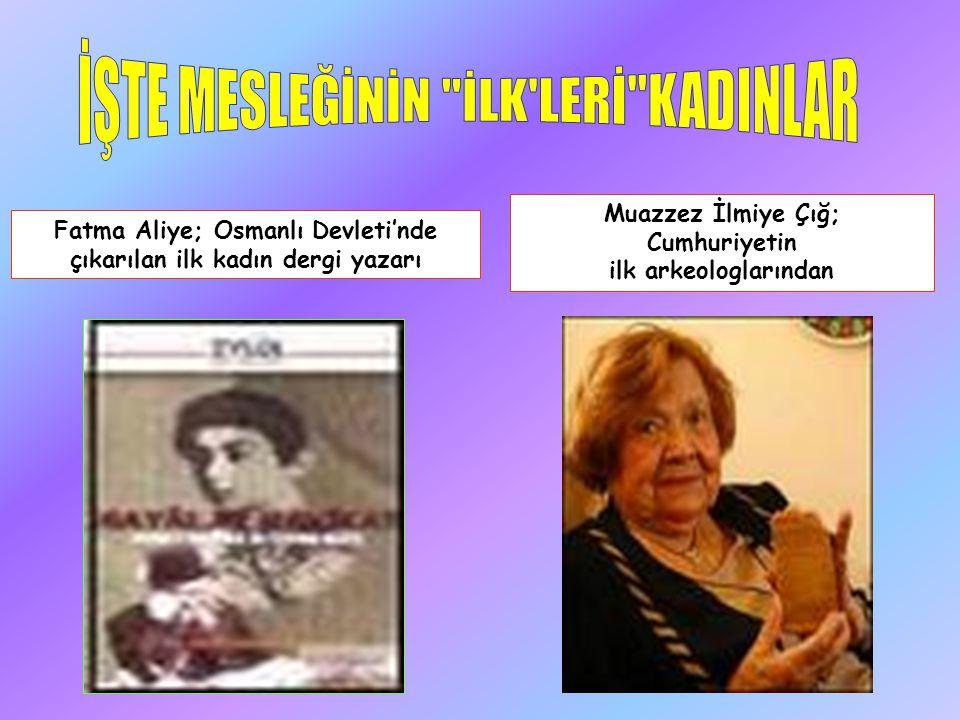 Fatma Aliye; Osmanlı Devleti'nde çıkarılan ilk kadın dergi yazarı Muazzez İlmiye Çığ; Cumhuriyetin ilk arkeologlarından