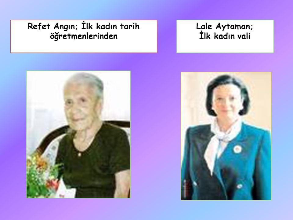 Refet Angın; İlk kadın tarih öğretmenlerinden Lale Aytaman; İlk kadın vali