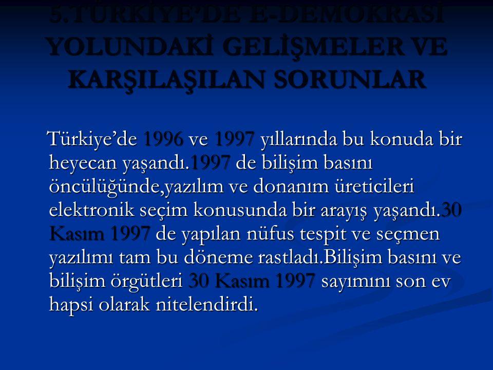 5.TÜRKİYE'DE E-DEMOKRASİ YOLUNDAKİ GELİŞMELER VE KARŞILAŞILAN SORUNLAR Türkiye'de 1996 ve 1997 yıllarında bu konuda bir heyecan yaşandı.1997 de bilişim basını öncülüğünde,yazılım ve donanım üreticileri elektronik seçim konusunda bir arayış yaşandı.30 Kasım 1997 de yapılan nüfus tespit ve seçmen yazılımı tam bu döneme rastladı.Bilişim basını ve bilişim örgütleri 30 Kasım 1997 sayımını son ev hapsi olarak nitelendirdi.